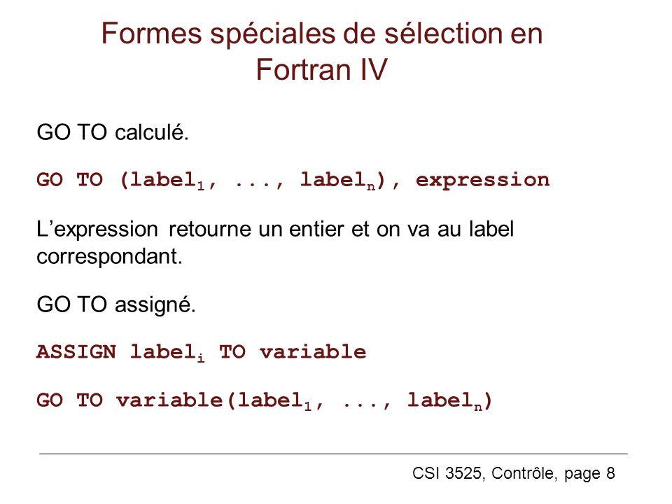 CSI 3525, Contrôle, page 8 Formes spéciales de sélection en Fortran IV GO TO calculé. GO TO (label 1,..., label n ), expression Lexpression retourne u
