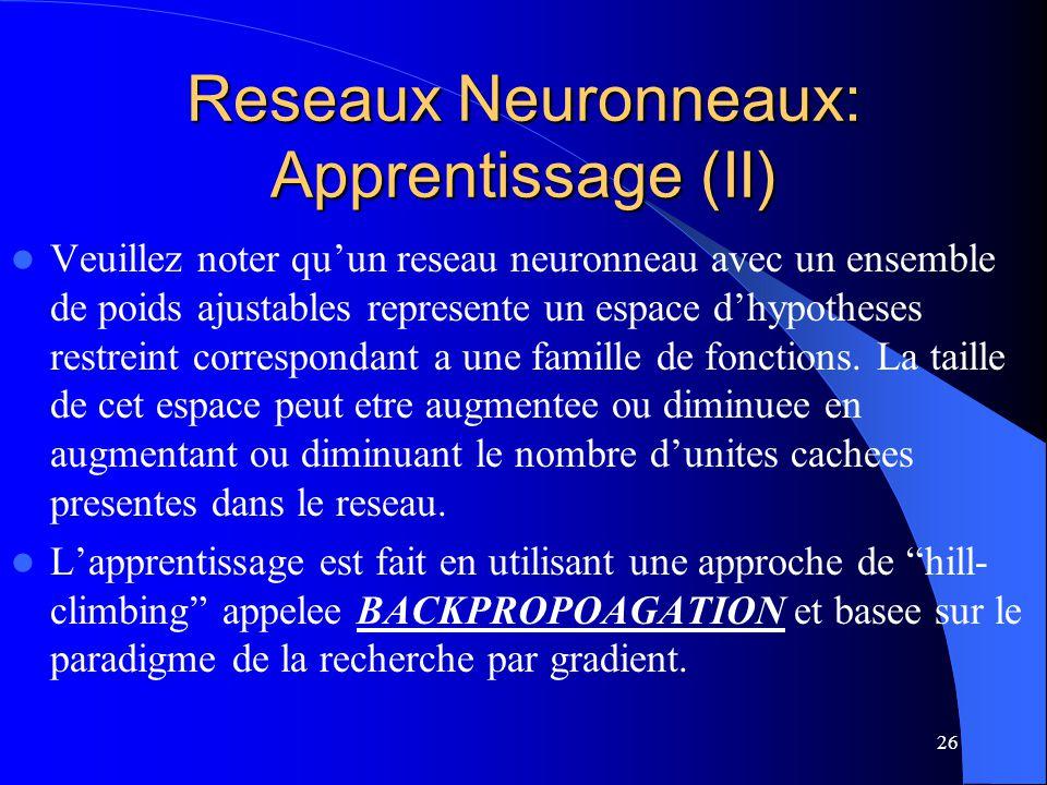 26 Reseaux Neuronneaux: Apprentissage (II) Veuillez noter quun reseau neuronneau avec un ensemble de poids ajustables represente un espace dhypotheses