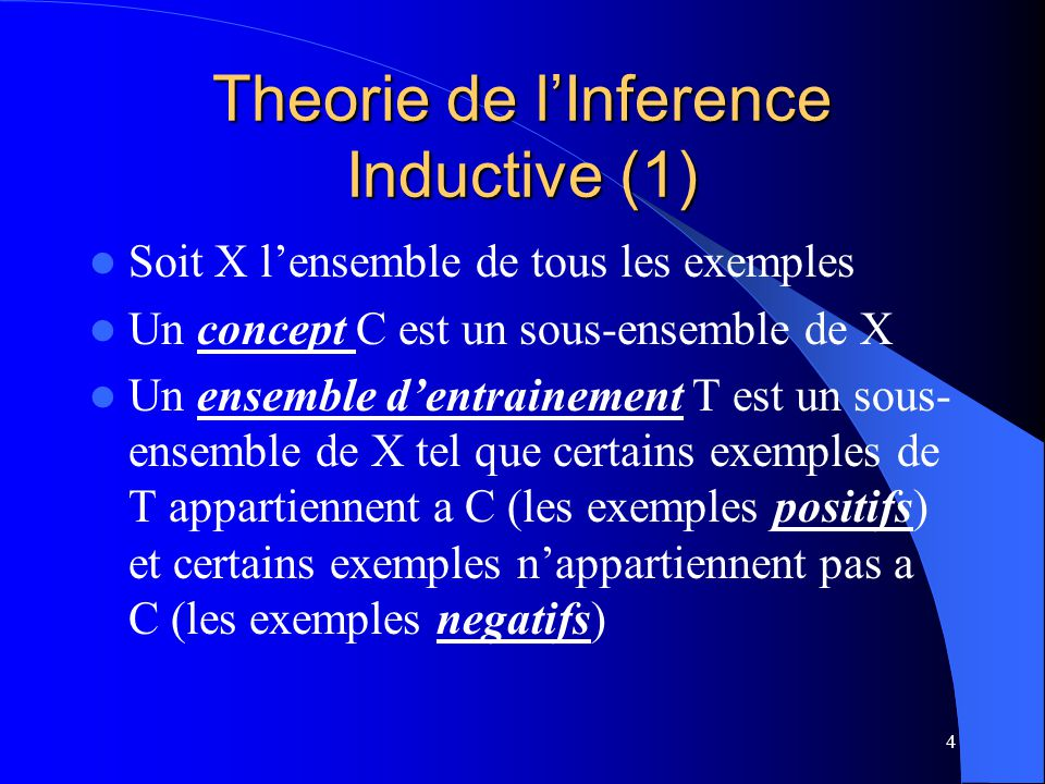 5 Theorie de lInference Inductive (2) Apprentissage: { } f: X Y avec i=1..n, xi T, yi Y (={0,1}) yi= 1, si x1 est positif ( C) yi= 0, si xi est negatif ( C) Objectifs de lApprentissage: f doit etre tel que pour tous les xj X (pas seulement T) - f(xj) =1 si xj C - f(xj) = 0, si xj C Programme dApprentissage