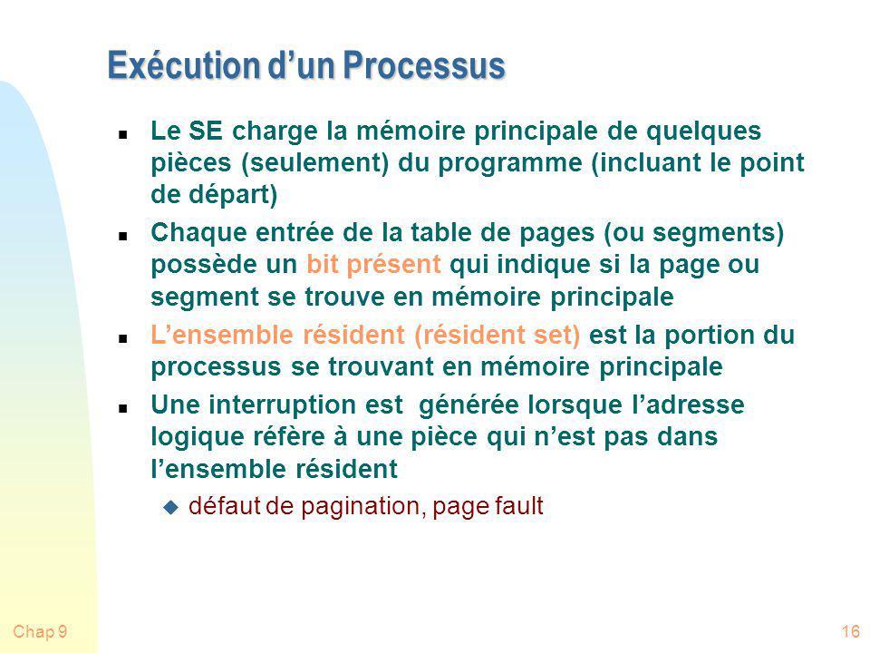 Chap 916 Exécution dun Processus n Le SE charge la mémoire principale de quelques pièces (seulement) du programme (incluant le point de départ) n Chaq