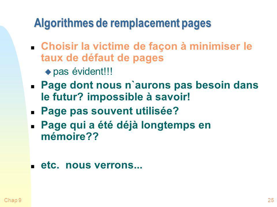 Chap 925 Algorithmes de remplacement pages n Choisir la victime de façon à minimiser le taux de défaut de pages u pas évident!!! n Page dont nous n`au