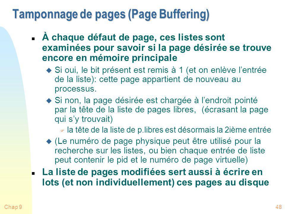 Chap 948 Tamponnage de pages (Page Buffering) n À chaque défaut de page, ces listes sont examinées pour savoir si la page désirée se trouve encore en