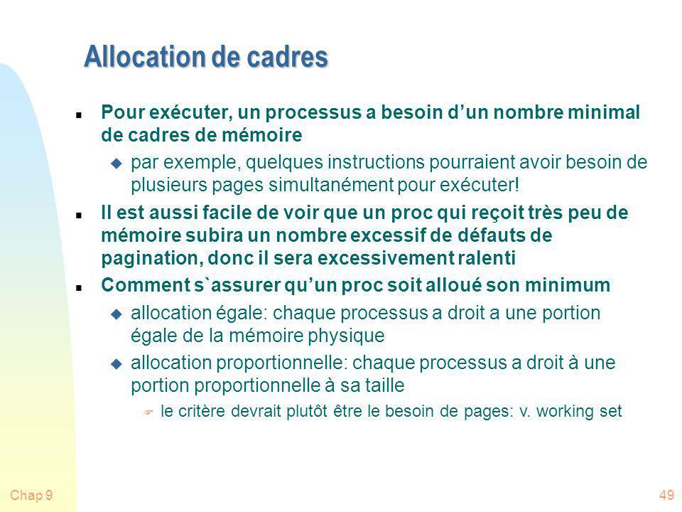 Chap 949 Allocation de cadres n Pour exécuter, un processus a besoin dun nombre minimal de cadres de mémoire u par exemple, quelques instructions pour