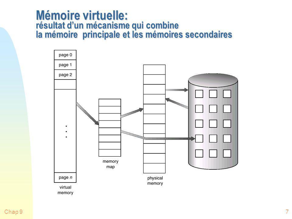 Chap 98 Localité et mémoire virtuelle n Principe de localité des références: les références à la mémoire dans un processus tendent à se regrouper n Donc: seule quelques pièces dun processus seront utilisées durant une petite période de temps (pièces: pages ou segments) n Il y a une bonne chance de deviner quelles seront les pièces demandées dans un avenir rapproché