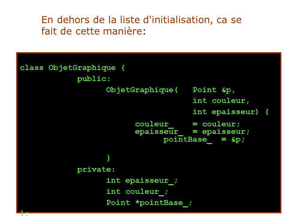 class ObjetGraphique { public: ObjetGraphique( Point &p, int couleur, int epaisseur) { couleur_= couleur; epaisseur_= epaisseur; pointBase_= &p; } private: int epaisseur_; int couleur_; Point *pointBase_; }; En dehors de la liste d initialisation, ca se fait de cette manière: