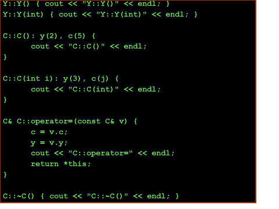Y::Y() { cout << Y::Y() << endl; } Y::Y(int) { cout << Y::Y(int) << endl; } C::C(): y(2), c(5) { cout << C::C() << endl; } C::C(int i): y(3), c(j) { cout << C::C(int) << endl; } C& C::operator=(const C& v) { c = v.c; y = v.y; cout << C::operator= << endl; return *this; } C::~C() { cout << C::~C() << endl; }