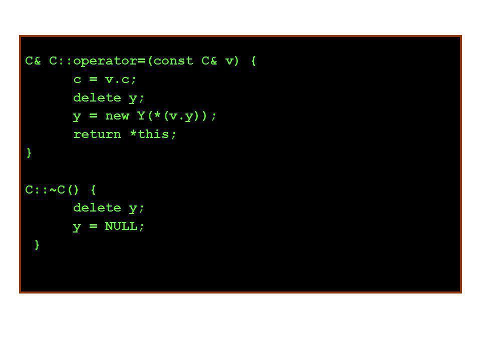 C& C::operator=(const C& v) { c = v.c; delete y; y = new Y(*(v.y)); return *this; } C::~C() { delete y; y = NULL; }
