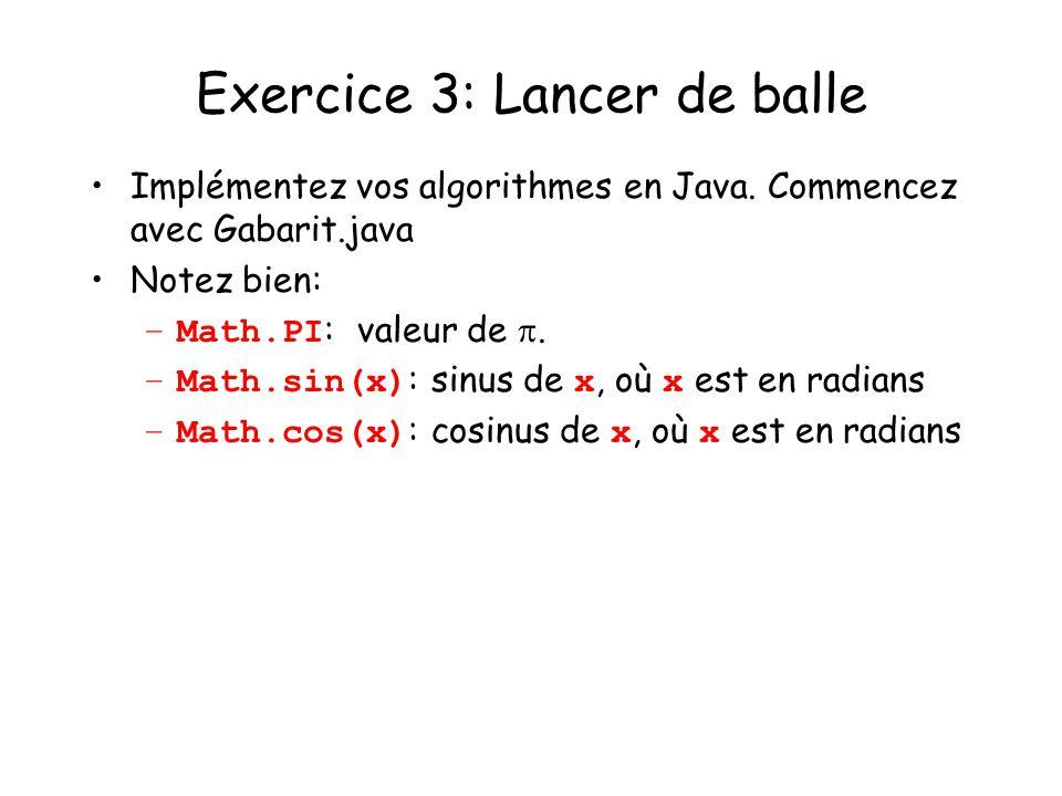 Exercice 3: Lancer de balle Implémentez vos algorithmes en Java. Commencez avec Gabarit.java Notez bien: –Math.PI : valeur de. –Math.sin(x) : sinus de