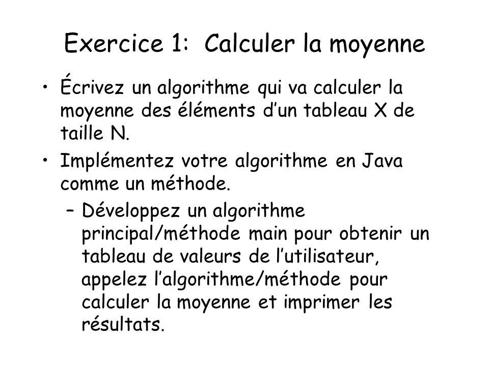 Exercice 1: Calculer la moyenne Écrivez un algorithme qui va calculer la moyenne des éléments dun tableau X de taille N. Implémentez votre algorithme