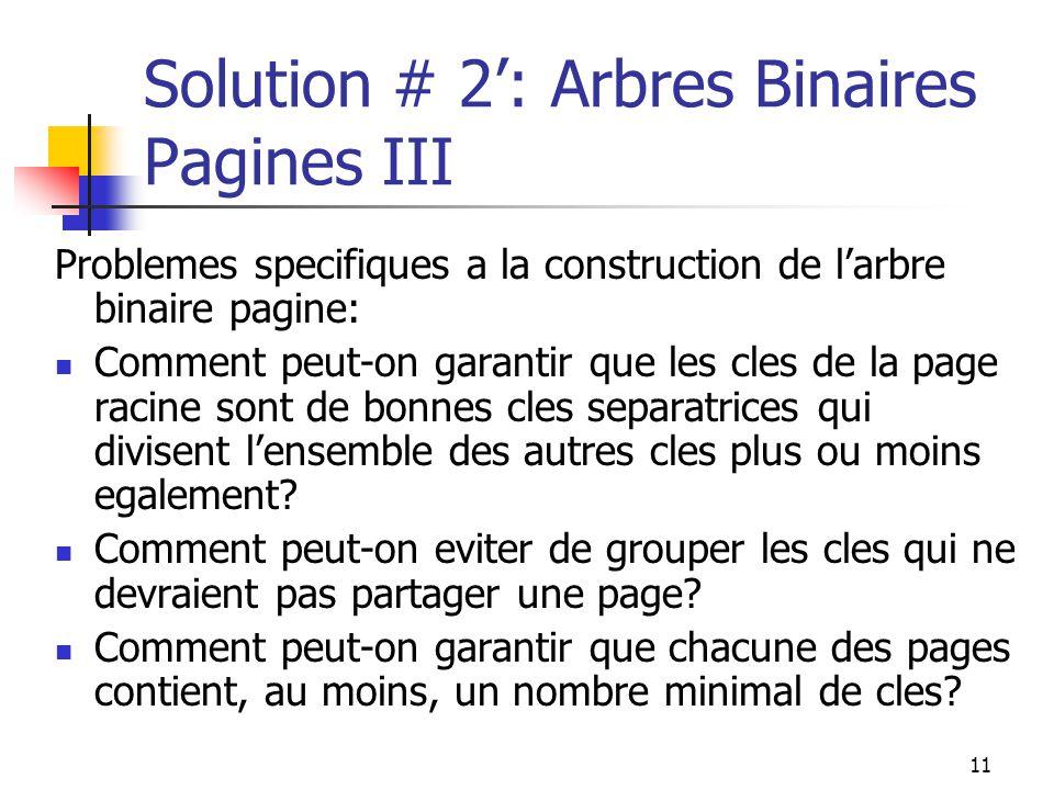 11 Solution # 2: Arbres Binaires Pagines III Problemes specifiques a la construction de larbre binaire pagine: Comment peut-on garantir que les cles de la page racine sont de bonnes cles separatrices qui divisent lensemble des autres cles plus ou moins egalement.