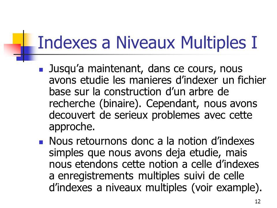 12 Indexes a Niveaux Multiples I Jusqua maintenant, dans ce cours, nous avons etudie les manieres dindexer un fichier base sur la construction dun arbre de recherche (binaire).