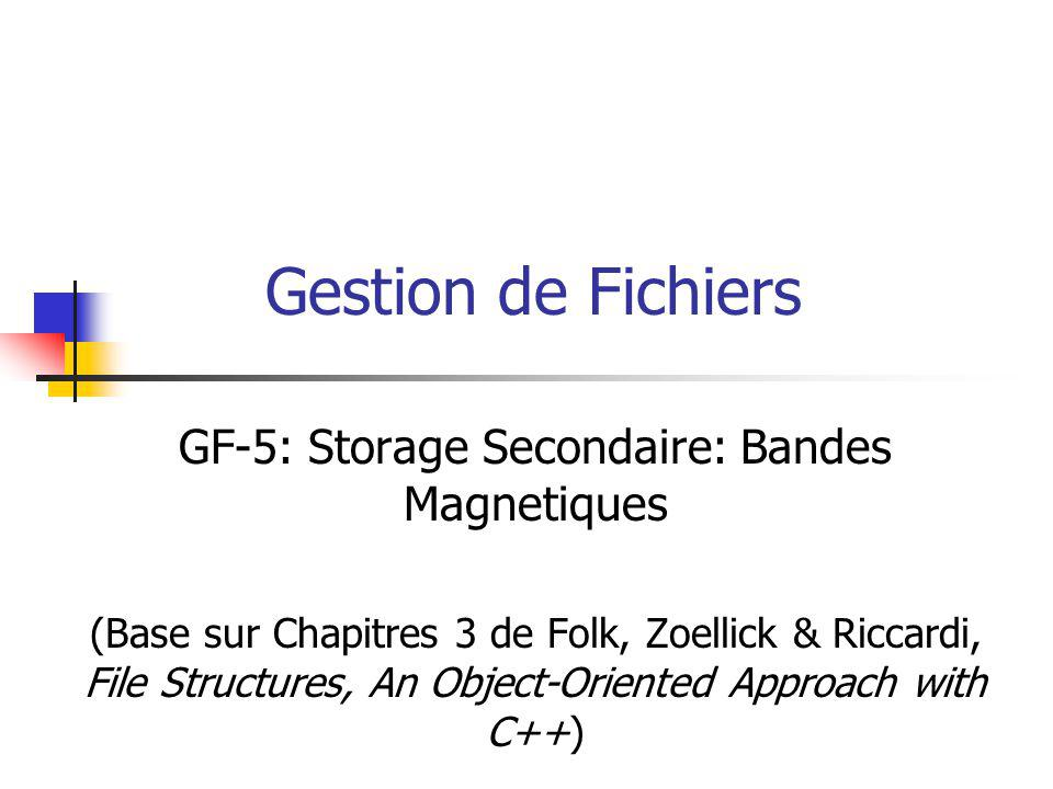 Gestion de Fichiers GF-5: Storage Secondaire: Bandes Magnetiques (Base sur Chapitres 3 de Folk, Zoellick & Riccardi, File Structures, An Object-Oriented Approach with C++)