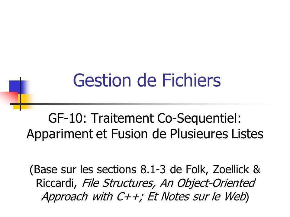 Gestion de Fichiers GF-10: Traitement Co-Sequentiel: Appariment et Fusion de Plusieures Listes (Base sur les sections 8.1-3 de Folk, Zoellick & Riccardi, File Structures, An Object-Oriented Approach with C++; Et Notes sur le Web)