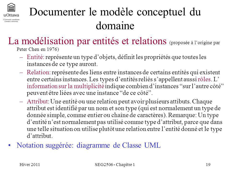 Hiver 2011SEG2506 - Chapître 119 Documenter le modèle conceptuel du domaine La modélisation par entités et relations (proposée à lorigine par Peter Chen en 1976) –Entité: représente un type dobjets, définit les propriétés que toutes les instances de ce type auront.