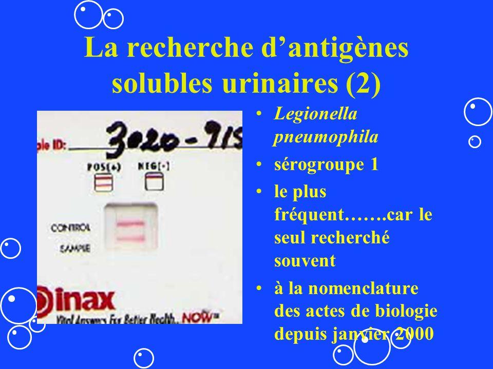 La recherche dantigènes solubles urinaires (2) Legionella pneumophila sérogroupe 1 le plus fréquent…….car le seul recherché souvent à la nomenclature
