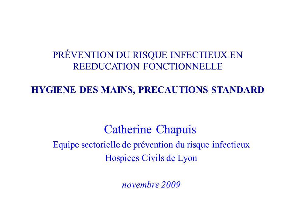 Catherine Chapuis Equipe sectorielle de prévention du risque infectieux Hospices Civils de Lyon novembre 2009 PRÉVENTION DU RISQUE INFECTIEUX EN REEDU