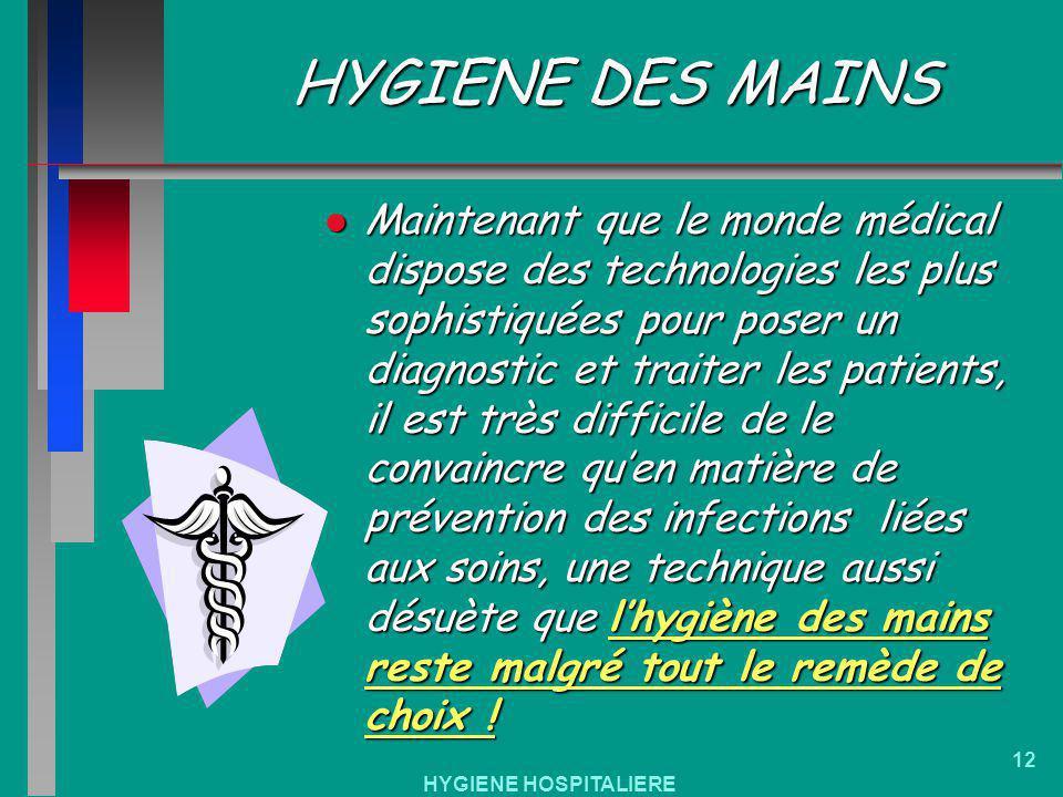 HYGIENE HOSPITALIERE 12 HYGIENE DES MAINS Maintenant que le monde médical dispose des technologies les plus sophistiquées pour poser un diagnostic et