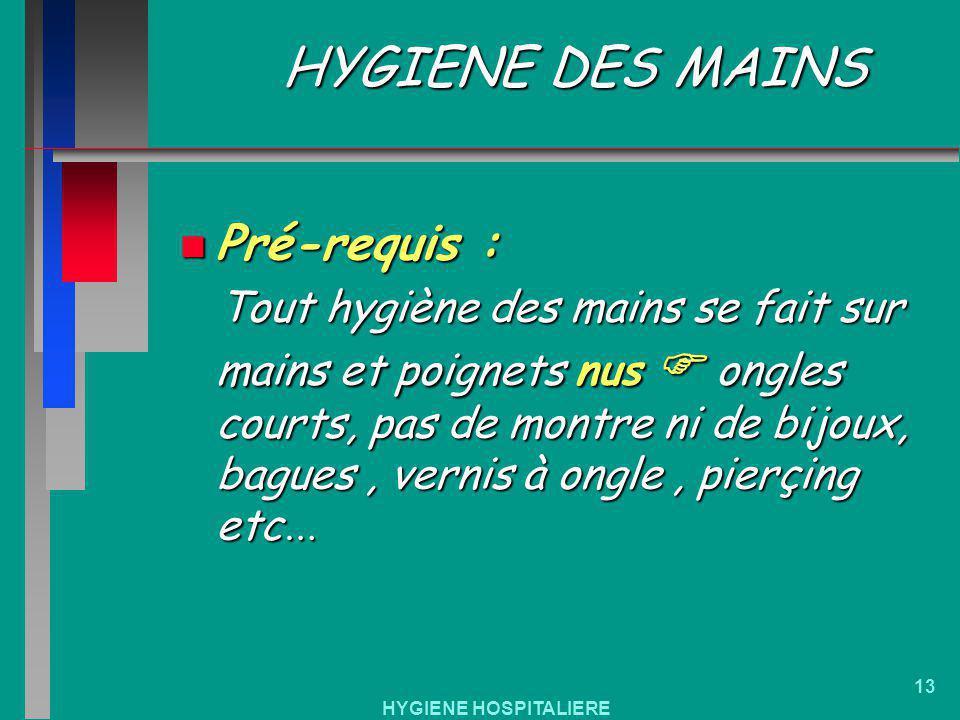 HYGIENE HOSPITALIERE 13 HYGIENE DES MAINS n Pré-requis : Tout hygiène des mains se fait sur mains et poignets nus ongles courts, pas de montre ni de b