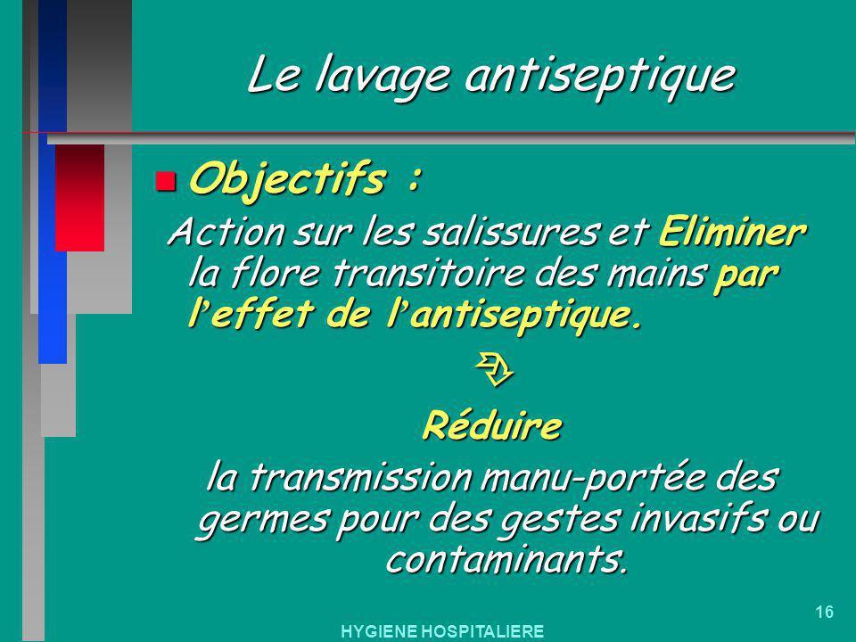 HYGIENE HOSPITALIERE 16 Le lavage antiseptique n Objectifs : Action sur les salissures et Eliminer la flore transitoire des mains par l effet de l ant