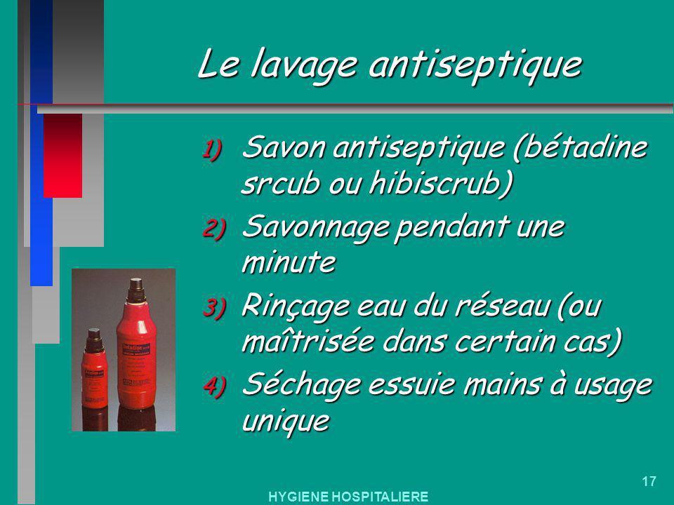 HYGIENE HOSPITALIERE 17 Le lavage antiseptique 1) Savon antiseptique (bétadine srcub ou hibiscrub) 2) Savonnage pendant une minute 3) Rinçage eau du r