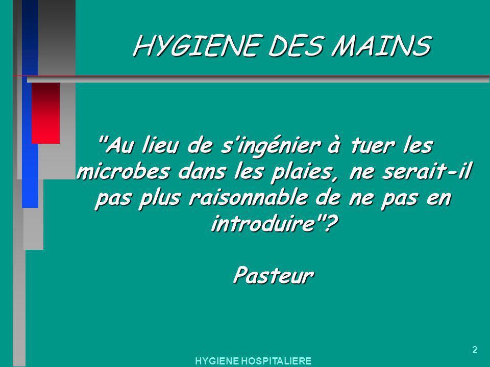 HYGIENE HOSPITALIERE 2 HYGIENE DES MAINS Au lieu de singénier à tuer les microbes dans les plaies, ne serait-il pas plus raisonnable de ne pas en introduire .