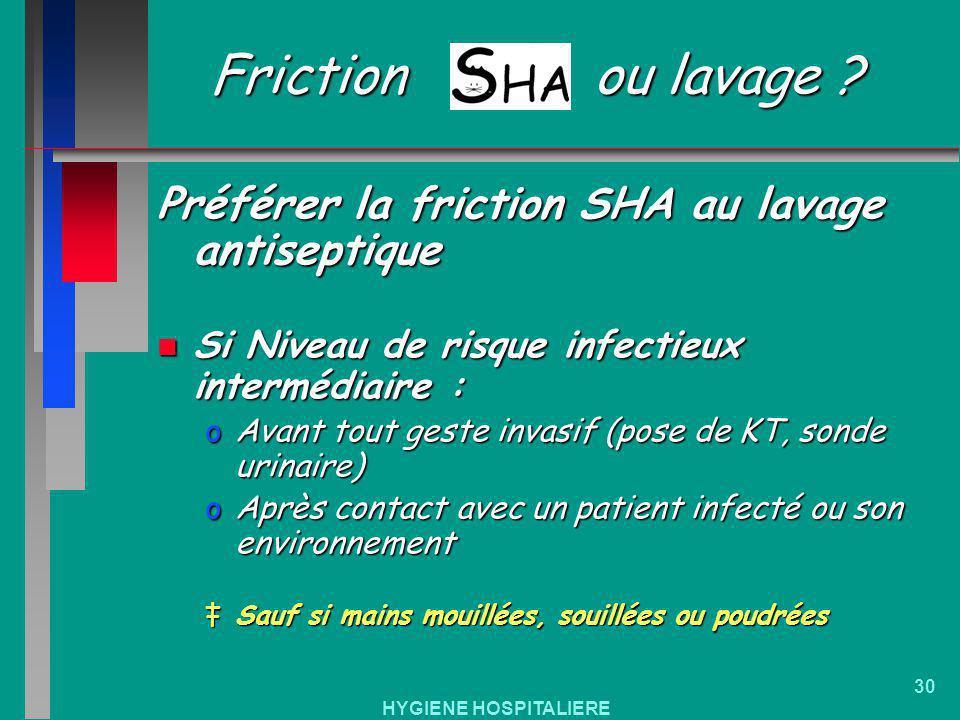 HYGIENE HOSPITALIERE 30 Friction ou lavage ? Préférer la friction SHA au lavage antiseptique n Si Niveau de risque infectieux intermédiaire : oAvant t