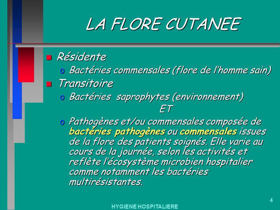 HYGIENE HOSPITALIERE 4 LA FLORE CUTANEE n Résidente oBactéries commensales (flore de lhomme sain) n Transitoire oBactéries saprophytes (environnement)