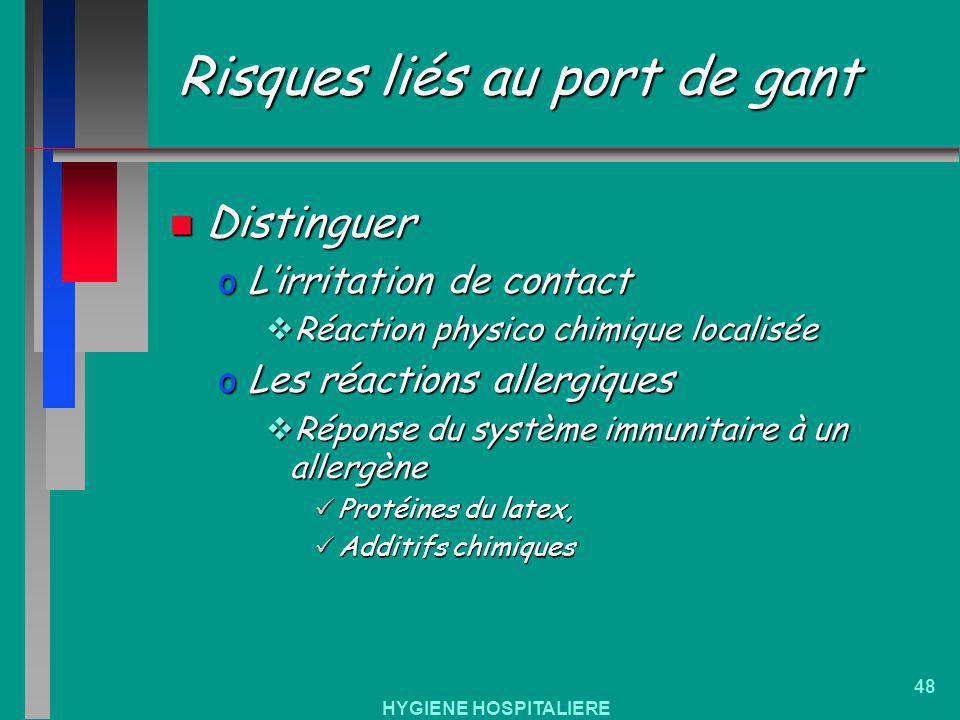 HYGIENE HOSPITALIERE 48 Risques liés au port de gant n Distinguer oLirritation de contact Réaction physico chimique localisée Réaction physico chimiqu