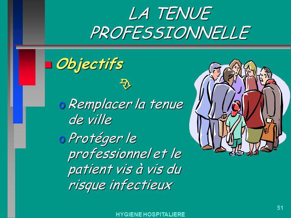 HYGIENE HOSPITALIERE 51 LA TENUE PROFESSIONNELLE n Objectifs oRemplacer la tenue de ville oProtéger le professionnel et le patient vis à vis du risque