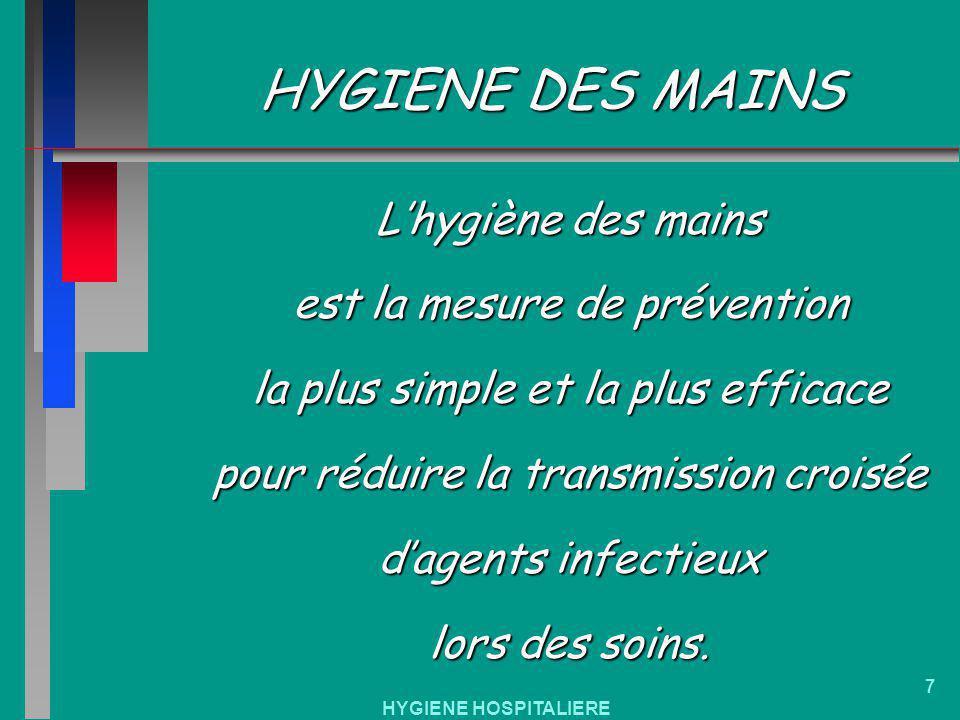 HYGIENE HOSPITALIERE 7 HYGIENE DES MAINS Lhygiène des mains est la mesure de prévention la plus simple et la plus efficace pour réduire la transmissio