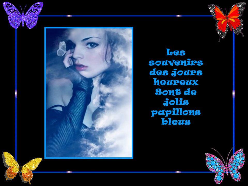 Les souvenirs des jours heureux Sont de jolis papillons bleus