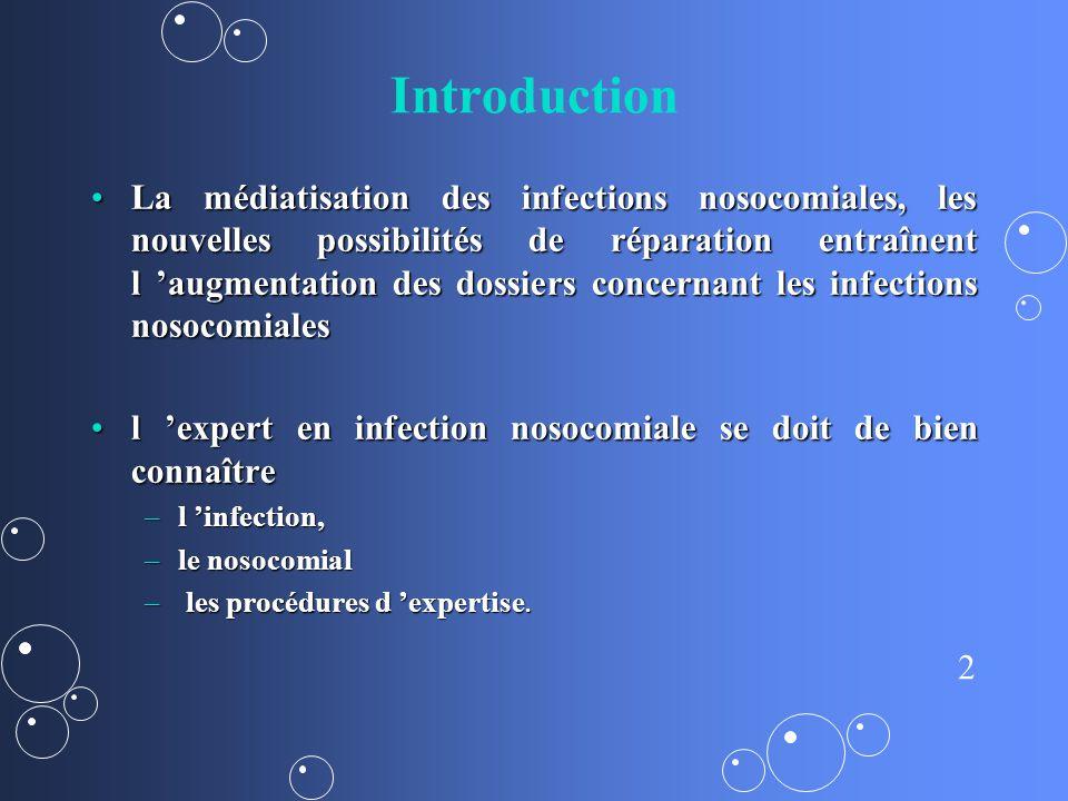 2 Introduction La médiatisation des infections nosocomiales, les nouvelles possibilités de réparation entraînent l augmentation des dossiers concernant les infections nosocomialesLa médiatisation des infections nosocomiales, les nouvelles possibilités de réparation entraînent l augmentation des dossiers concernant les infections nosocomiales l expert en infection nosocomiale se doit de bien connaîtrel expert en infection nosocomiale se doit de bien connaître –l infection, –le nosocomial – les procédures d expertise.
