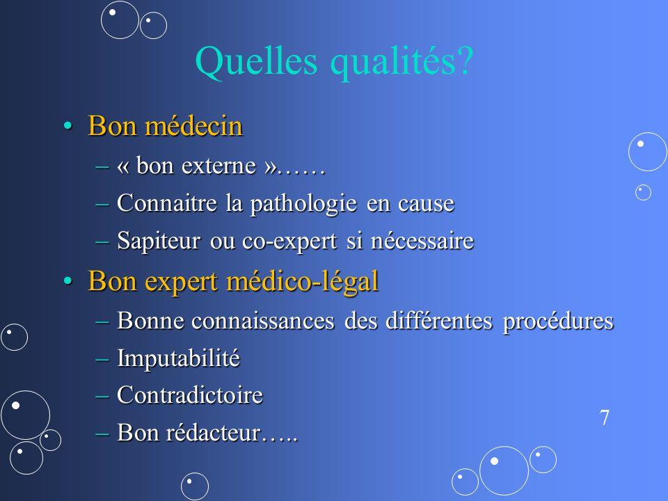 7 Quelles qualités? Bon médecinBon médecin –« bon externe »…… –Connaitre la pathologie en cause –Sapiteur ou co-expert si nécessaire Bon expert médico