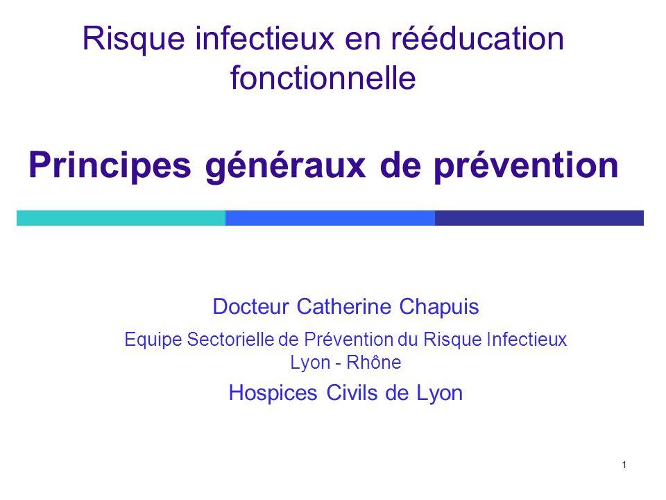 1 Risque infectieux en rééducation fonctionnelle Principes généraux de prévention Docteur Catherine Chapuis Equipe Sectorielle de Prévention du Risque