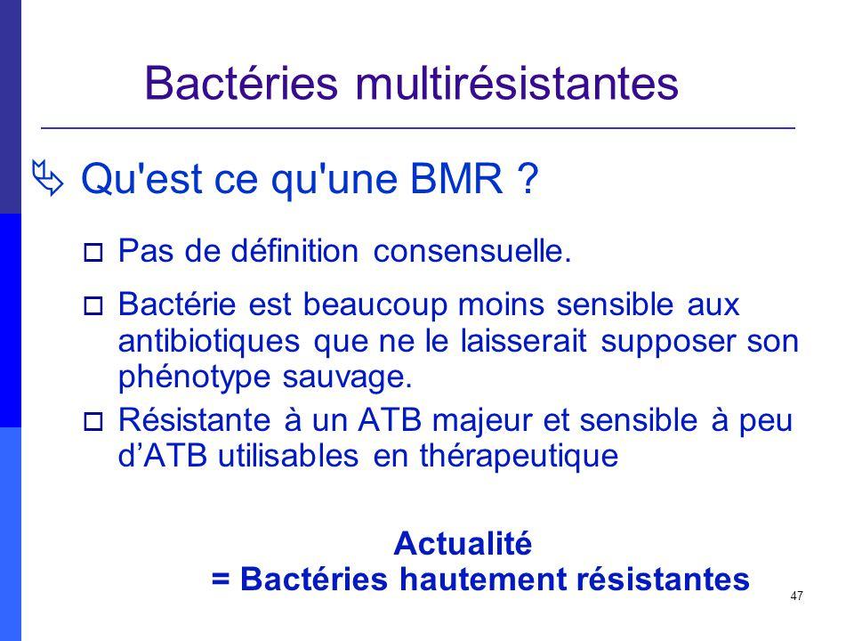 47 Bactéries multirésistantes Qu'est ce qu'une BMR ? Pas de définition consensuelle. Bactérie est beaucoup moins sensible aux antibiotiques que ne le