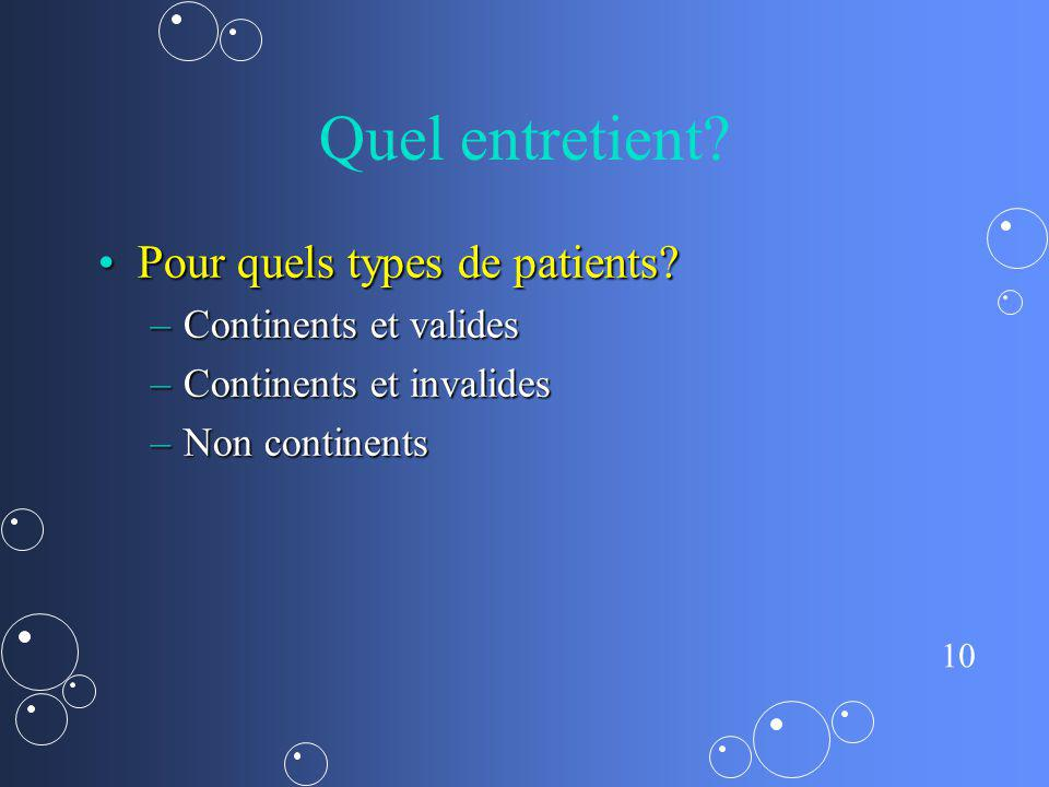 10 Quel entretient? Pour quels types de patients?Pour quels types de patients? –Continents et valides –Continents et invalides –Non continents