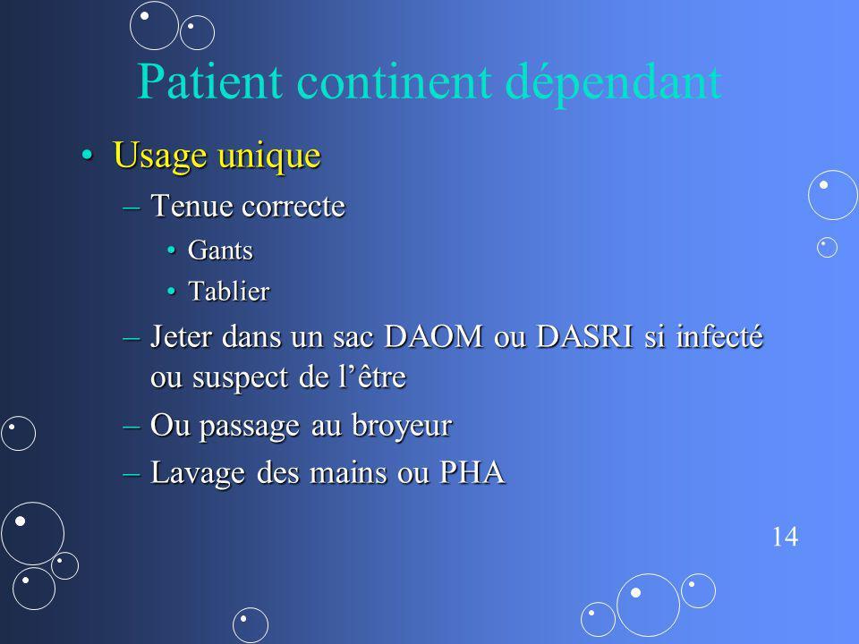 14 Patient continent dépendant Usage uniqueUsage unique –Tenue correcte GantsGants TablierTablier –Jeter dans un sac DAOM ou DASRI si infecté ou suspe