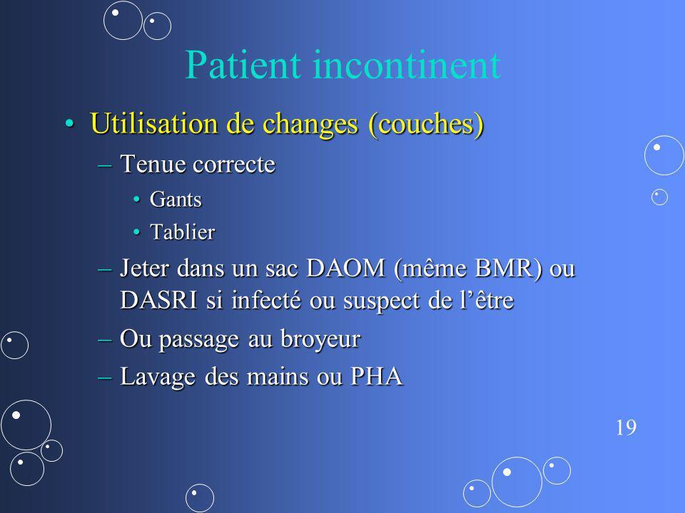 19 Patient incontinent Utilisation de changes (couches)Utilisation de changes (couches) –Tenue correcte GantsGants TablierTablier –Jeter dans un sac D
