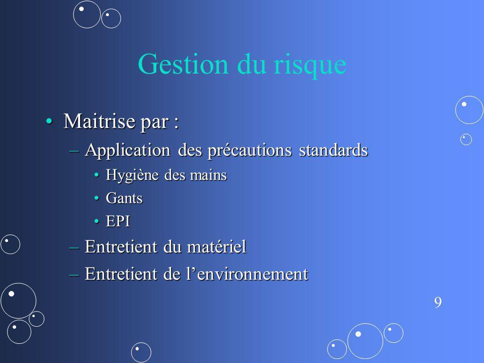 9 Gestion du risque Maitrise par :Maitrise par : –Application des précautions standards Hygiène des mainsHygiène des mains GantsGants EPIEPI –Entretie