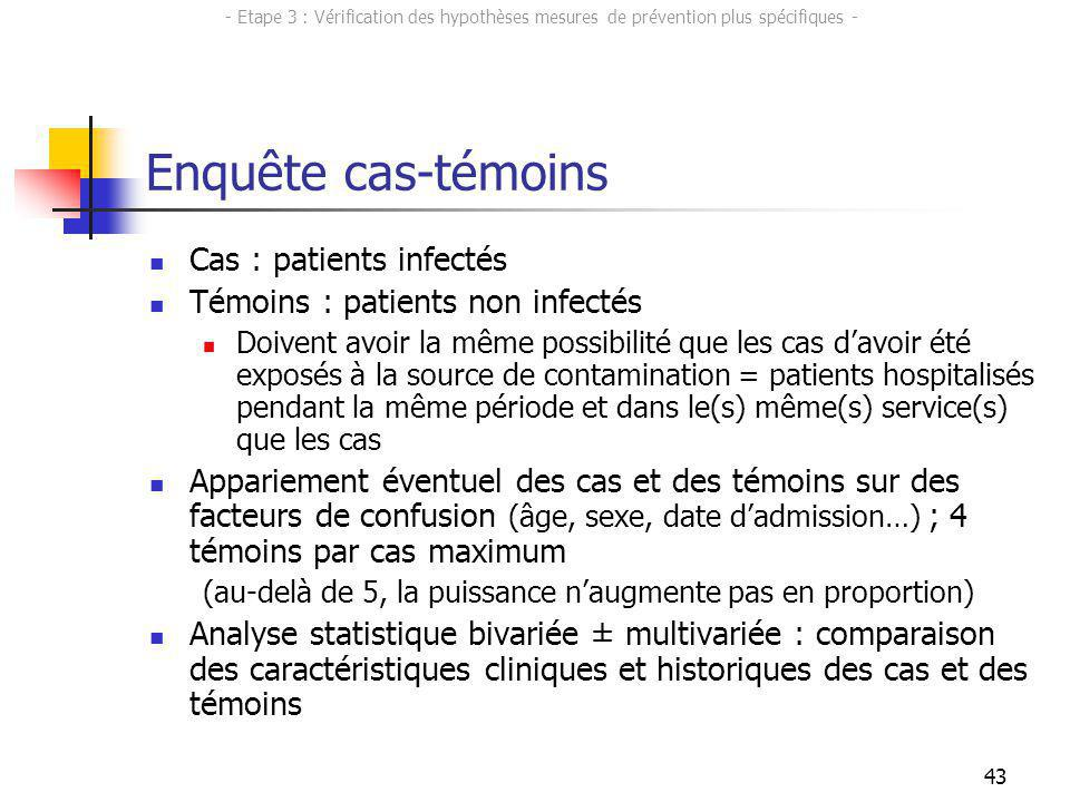 43 Enquête cas-témoins Cas : patients infectés Témoins : patients non infectés Doivent avoir la même possibilité que les cas davoir été exposés à la s