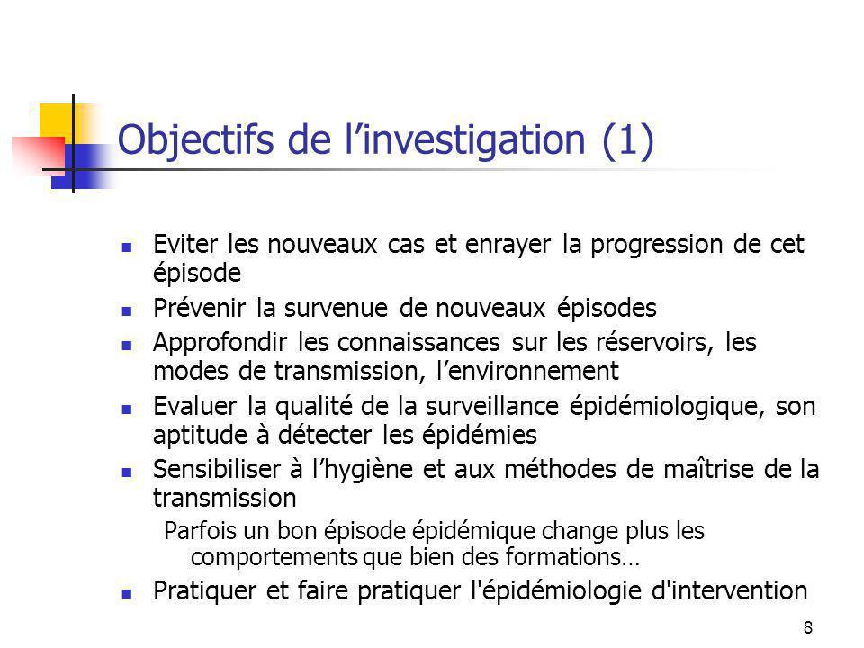 8 Objectifs de linvestigation (1) Eviter les nouveaux cas et enrayer la progression de cet épisode Prévenir la survenue de nouveaux épisodes Approfond