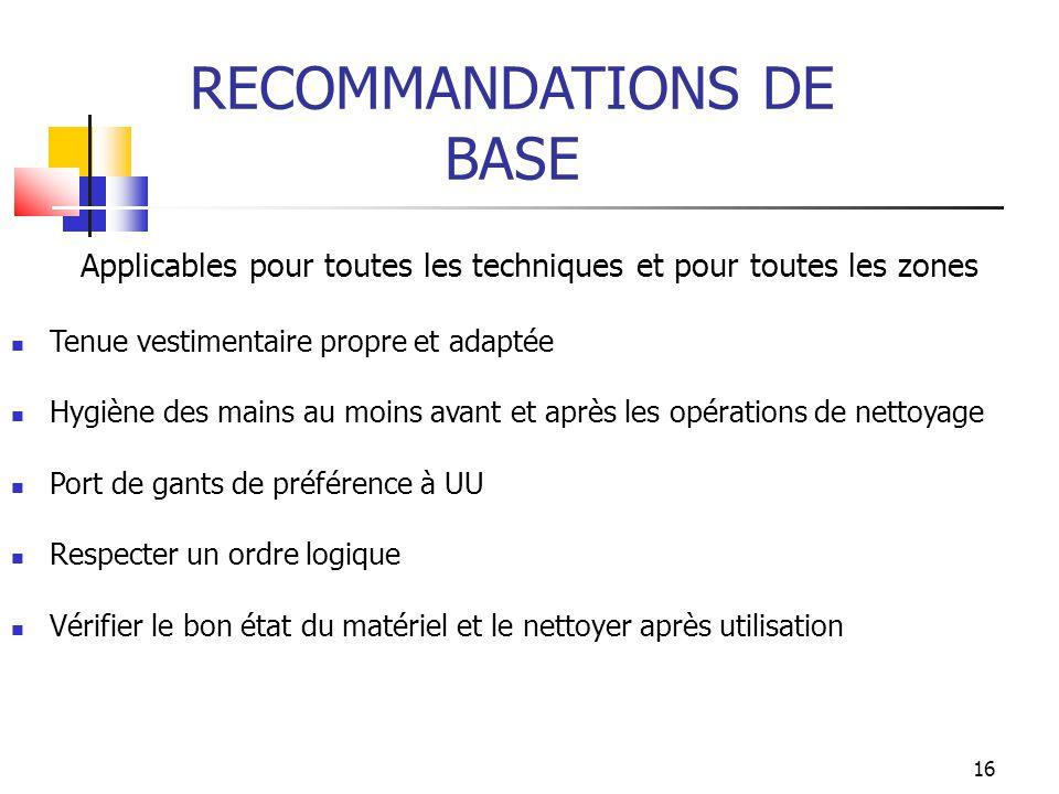 16 RECOMMANDATIONS DE BASE Applicables pour toutes les techniques et pour toutes les zones Tenue vestimentaire propre et adaptée Hygiène des mains au