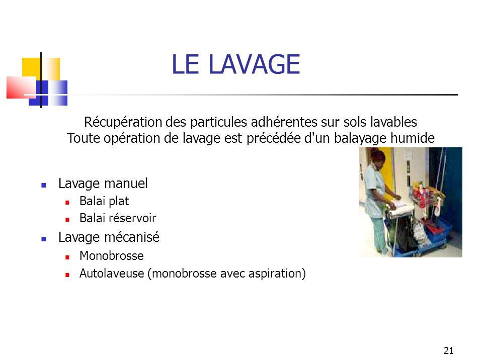 21 LE LAVAGE Récupération des particules adhérentes sur sols lavables Toute opération de lavage est précédée d'un balayage humide Lavage manuel Balai