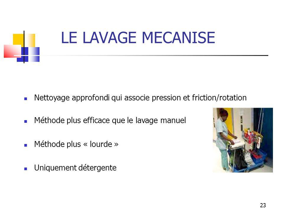 23 LE LAVAGE MECANISE Nettoyage approfondi qui associe pression et friction/rotation Méthode plus efficace que le lavage manuel Méthode plus « lourde
