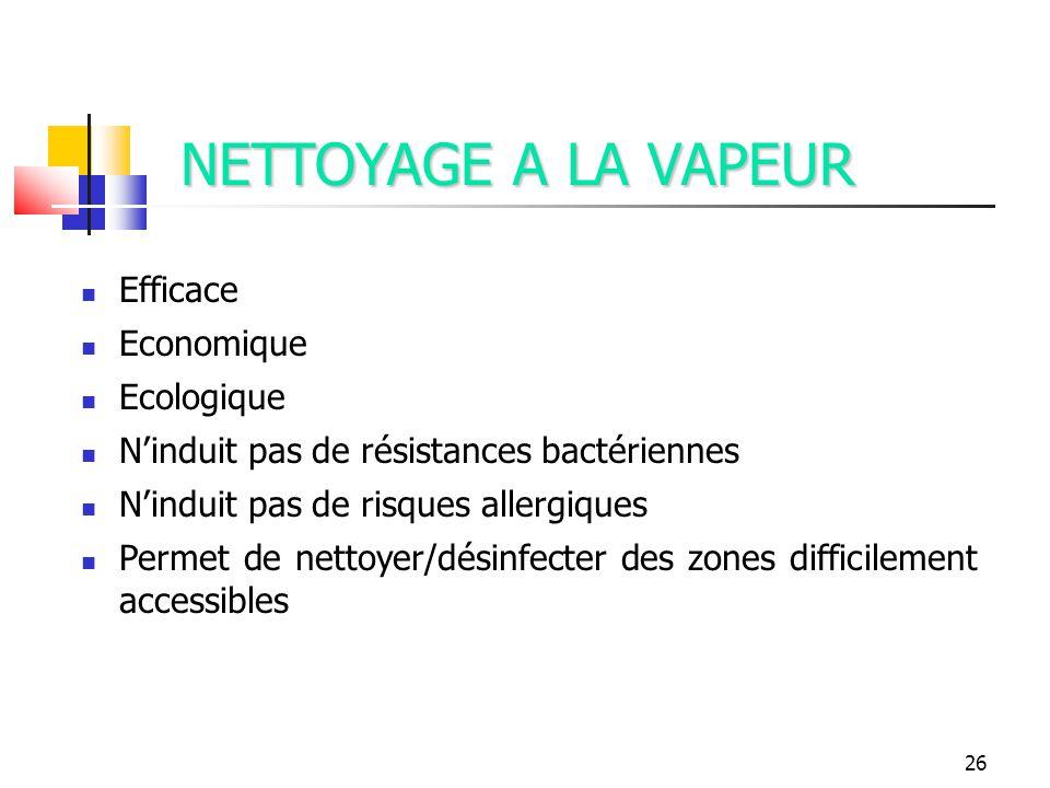 26 NETTOYAGE A LA VAPEUR Efficace Economique Ecologique Ninduit pas de résistances bactériennes Ninduit pas de risques allergiques Permet de nettoyer/