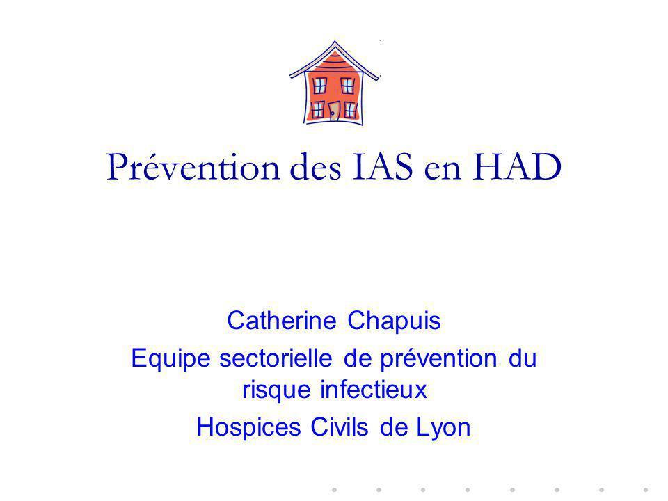 Prévention des IAS en HAD Catherine Chapuis Equipe sectorielle de prévention du risque infectieux Hospices Civils de Lyon