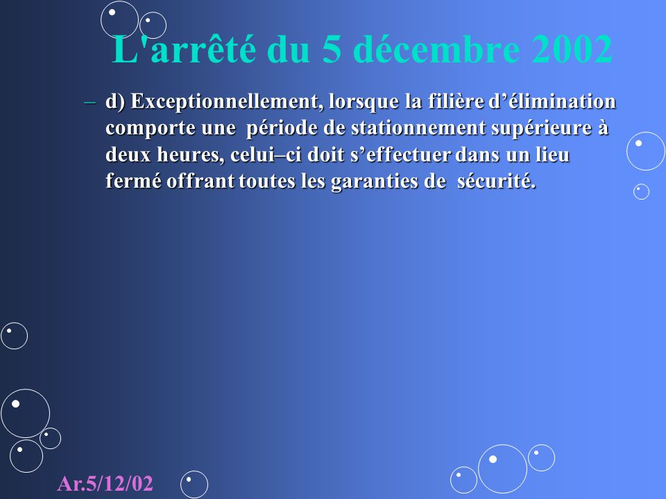 L arrêté du 5 décembre 2002 –d) Exceptionnellement, lorsque la filière délimination comporte une période de stationnement supérieure à deux heures, celui–ci doit seffectuer dans un lieu fermé offrant toutes les garanties de sécurité.
