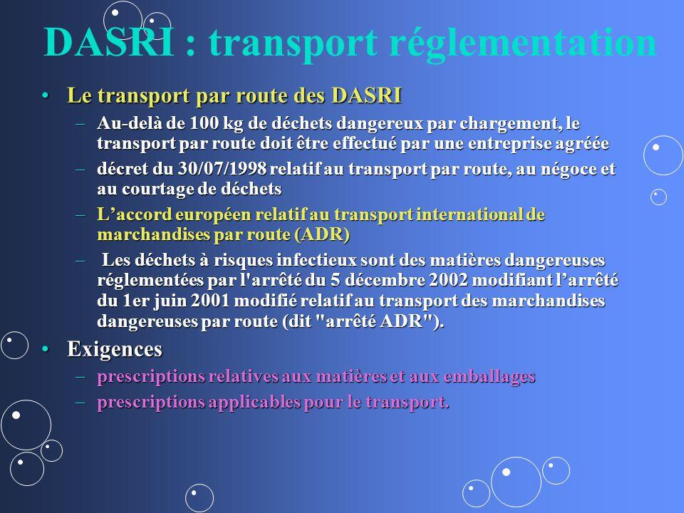 DASRI : transport réglementation Le transport par route des DASRILe transport par route des DASRI –Au-delà de 100 kg de déchets dangereux par chargement, le transport par route doit être effectué par une entreprise agréée –décret du 30/07/1998 relatif au transport par route, au négoce et au courtage de déchets –Laccord européen relatif au transport international de marchandises par route (ADR) – Les déchets à risques infectieux sont des matières dangereuses réglementées par l arrêté du 5 décembre 2002 modifiant larrêté du 1er juin 2001 modifié relatif au transport des marchandises dangereuses par route (dit arrêté ADR ).