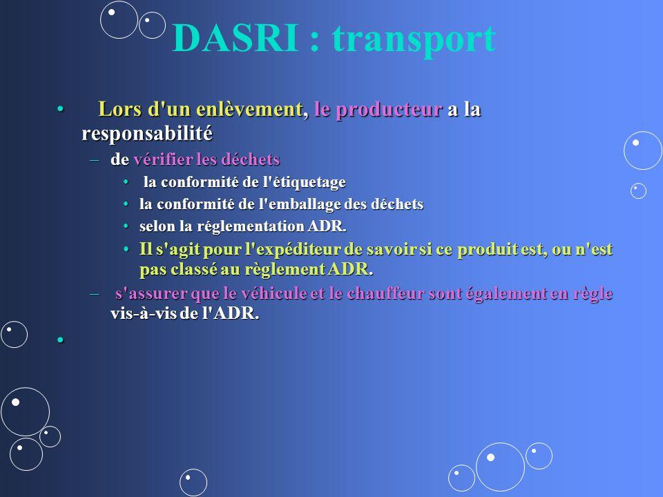 DASRI : transport Lors d un enlèvement, le producteur a la responsabilité Lors d un enlèvement, le producteur a la responsabilité –de vérifier les déchets la conformité de l étiquetage la conformité de l étiquetage la conformité de l emballage des déchetsla conformité de l emballage des déchets selon la réglementation ADR.selon la réglementation ADR.