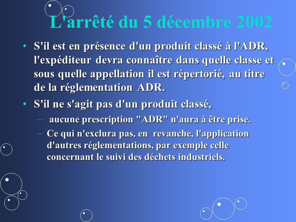 L arrêté du 5 décembre 2002 S il est en présence d un produit classé à l ADR, l expéditeur devra connaître dans quelle classe et sous quelle appellation il est répertorié, au titre de la réglementation ADR.S il est en présence d un produit classé à l ADR, l expéditeur devra connaître dans quelle classe et sous quelle appellation il est répertorié, au titre de la réglementation ADR.